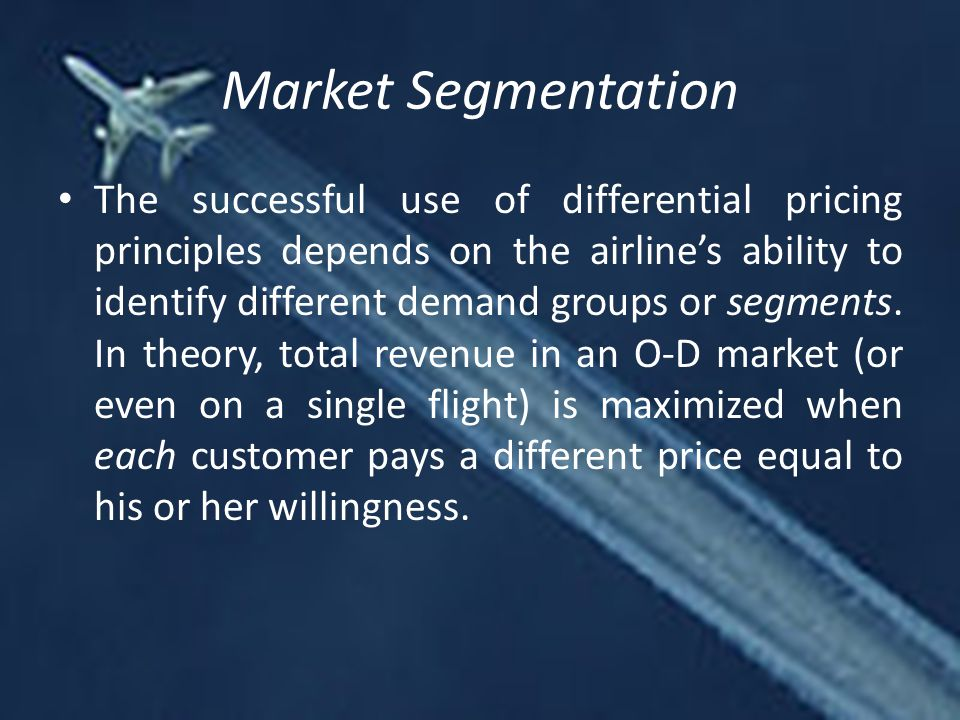 Market Segmentation The successful use of differential pricing principles depends on the airline's ability to identify different demand groups or segments.