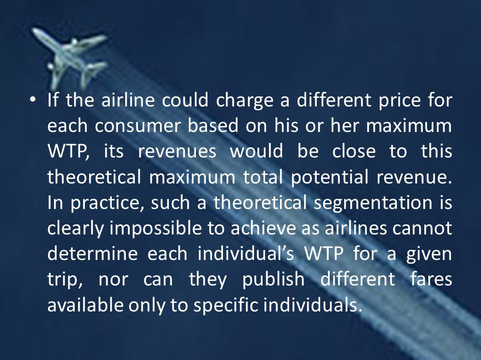 If the airline could charge a different price for each consumer based on his or her maximum WTP, its revenues would be close to this theoretical maximum total potential revenue.