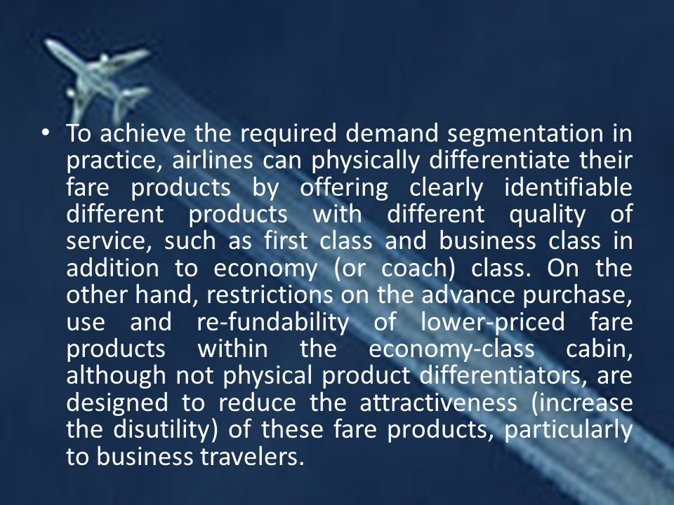 To achieve the required demand segmentation in practice, airlines can physically differentiate their fare products by offering clearly identifiable different products with different quality of service, such as first class and business class in addition to economy (or coach) class.
