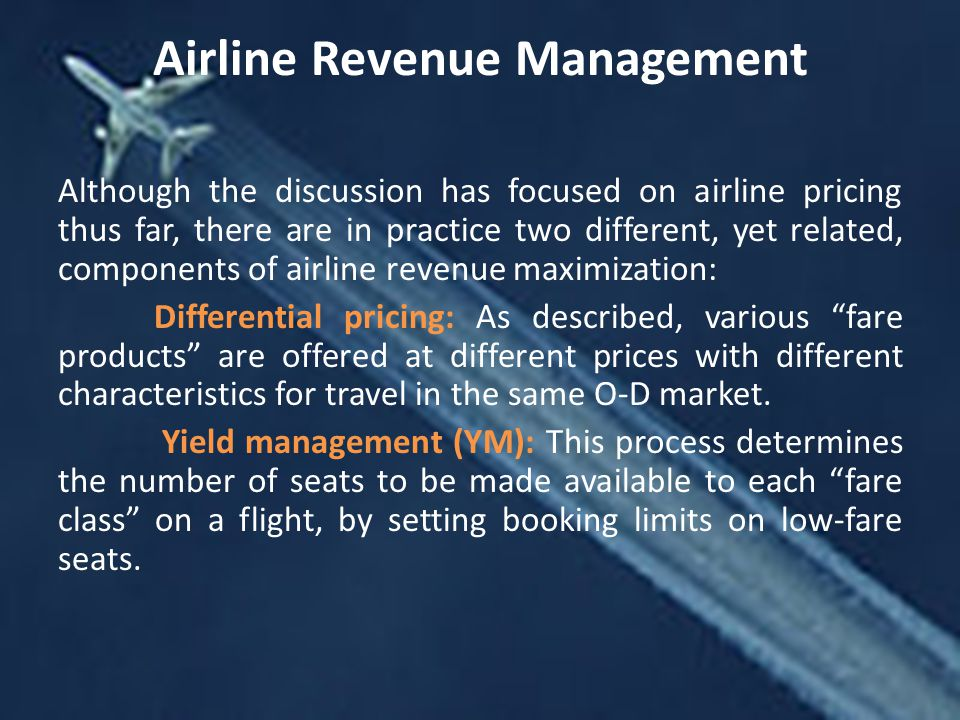 Airline Revenue Management Although the discussion has focused on airline pricing thus far, there are in practice two different, yet related, components of airline revenue maximization: Differential pricing: As described, various fare products are offered at different prices with different characteristics for travel in the same O-D market.