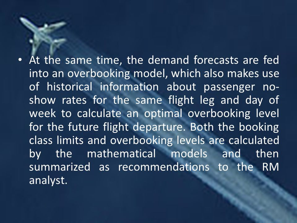 At the same time, the demand forecasts are fed into an overbooking model, which also makes use of historical information about passenger no- show rates for the same flight leg and day of week to calculate an optimal overbooking level for the future flight departure.