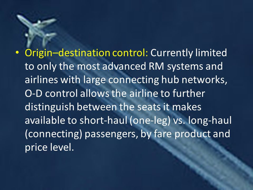 Origin–destination control: Currently limited to only the most advanced RM systems and airlines with large connecting hub networks, O-D control allows the airline to further distinguish between the seats it makes available to short-haul (one-leg) vs.