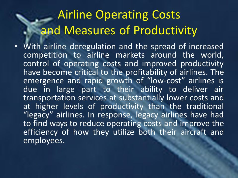 Airline Operating Costs and Measures of Productivity With airline deregulation and the spread of increased competition to airline markets around the world, control of operating costs and improved productivity have become critical to the profitability of airlines.