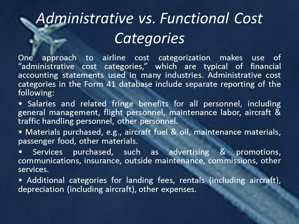 """Administrative vs. Functional Cost Categories One approach to airline cost categorization makes use of """"administrative cost categories,"""" which are typ"""