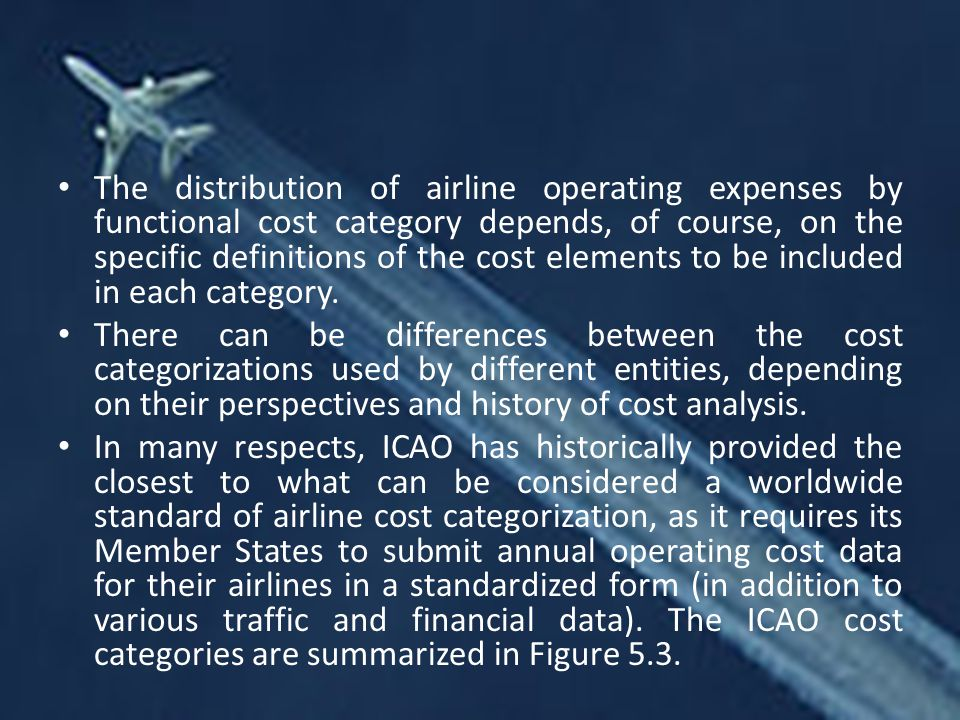 The distribution of airline operating expenses by functional cost category depends, of course, on the specific definitions of the cost elements to be included in each category.