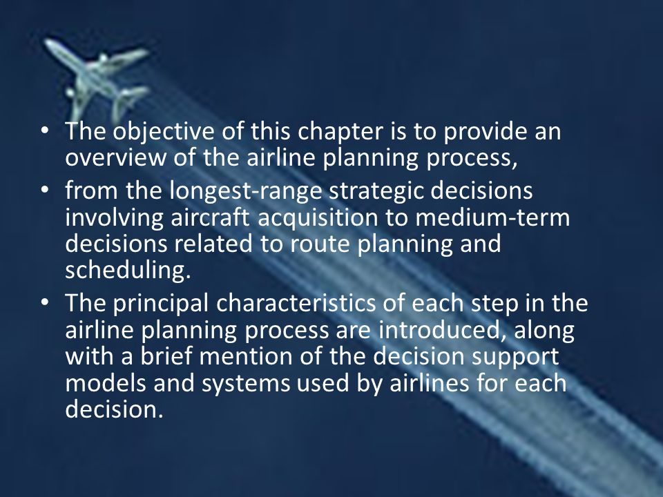 The objective of this chapter is to provide an overview of the airline planning process, from the longest-range strategic decisions involving aircraft acquisition to medium-term decisions related to route planning and scheduling.