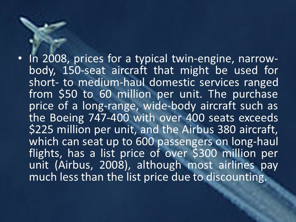 In 2008, prices for a typical twin-engine, narrow- body, 150-seat aircraft that might be used for short- to medium-haul domestic services ranged from $50 to 60 million per unit.