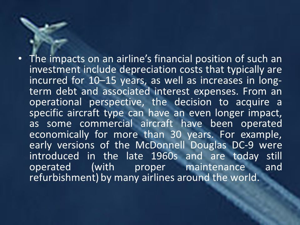 The impacts on an airline's financial position of such an investment include depreciation costs that typically are incurred for 10–15 years, as well as increases in long- term debt and associated interest expenses.