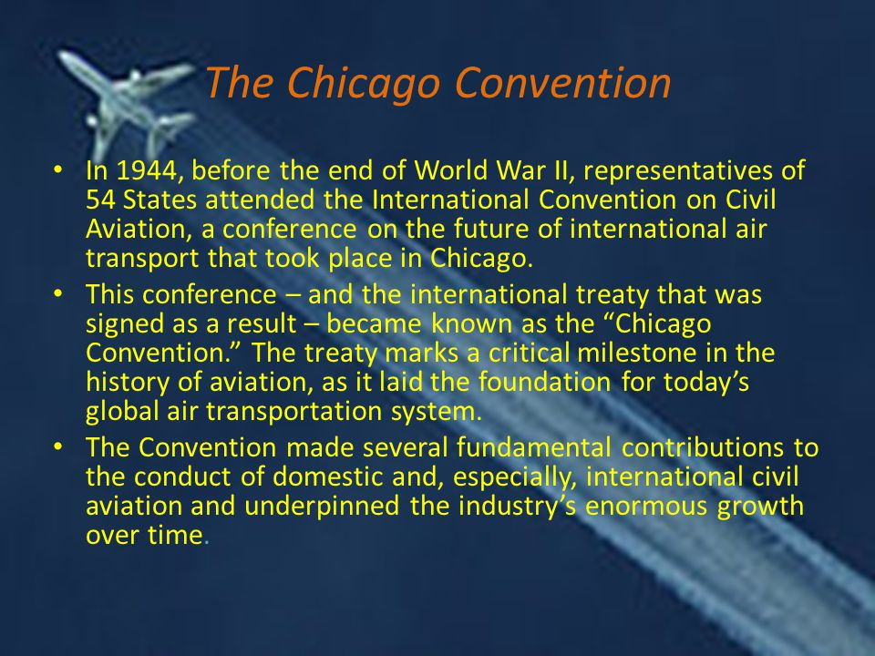 The Chicago Convention In 1944, before the end of World War II, representatives of 54 States attended the International Convention on Civil Aviation, a conference on the future of international air transport that took place in Chicago.