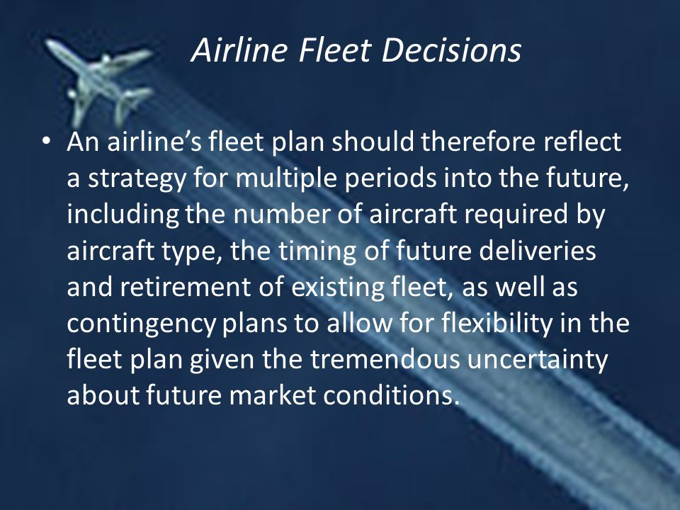 An airline's fleet plan should therefore reflect a strategy for multiple periods into the future, including the number of aircraft required by aircraft type, the timing of future deliveries and retirement of existing fleet, as well as contingency plans to allow for flexibility in the fleet plan given the tremendous uncertainty about future market conditions.