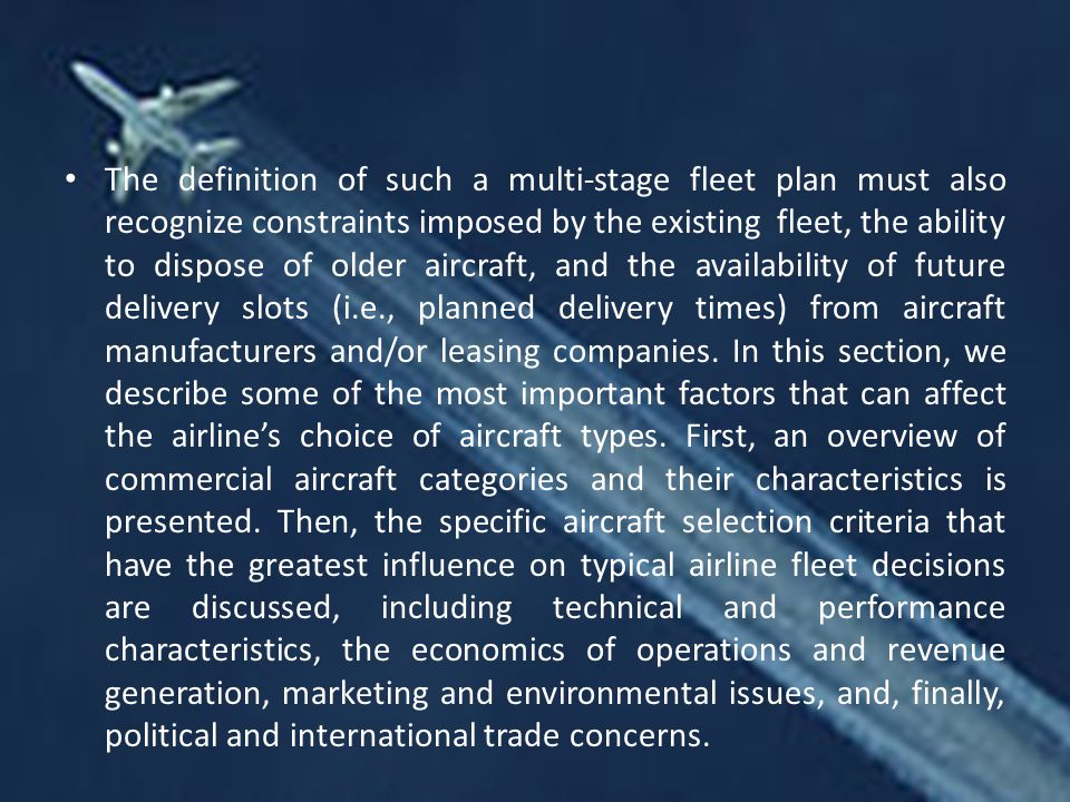 The definition of such a multi-stage fleet plan must also recognize constraints imposed by the existing fleet, the ability to dispose of older aircraft, and the availability of future delivery slots (i.e., planned delivery times) from aircraft manufacturers and/or leasing companies.