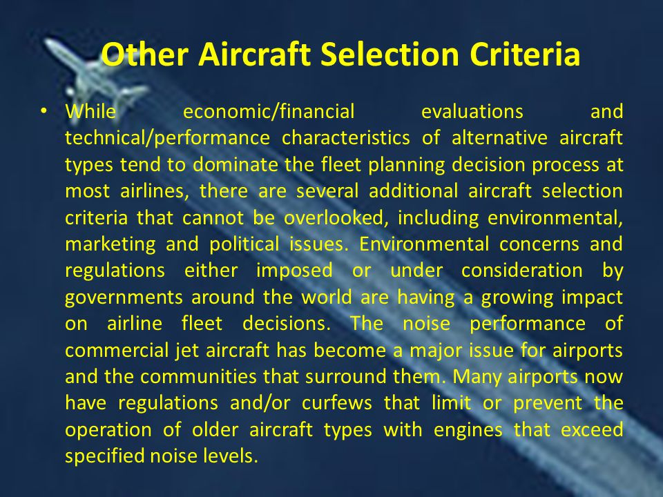 While economic/financial evaluations and technical/performance characteristics of alternative aircraft types tend to dominate the fleet planning decision process at most airlines, there are several additional aircraft selection criteria that cannot be overlooked, including environmental, marketing and political issues.