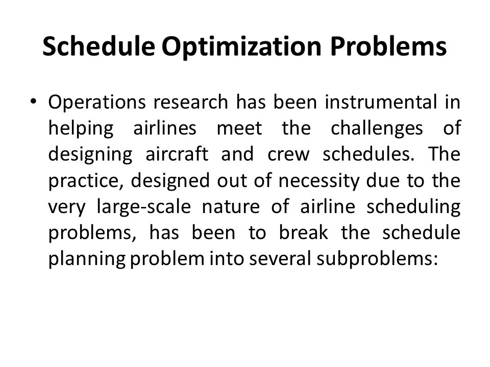 Schedule Optimization Problems Operations research has been instrumental in helping airlines meet the challenges of designing aircraft and crew schedules.