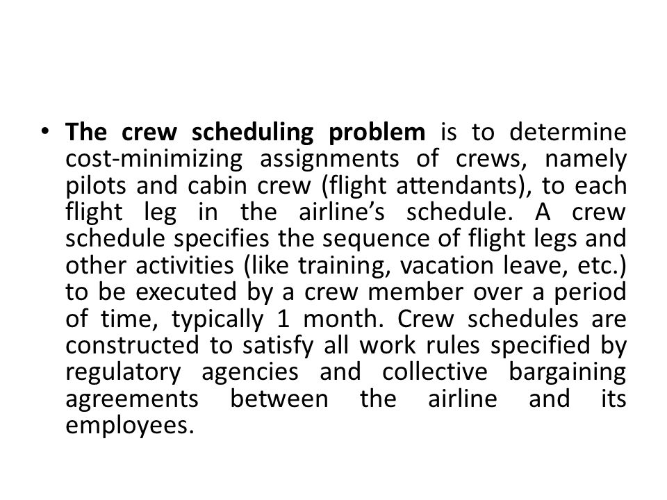 The crew scheduling problem is to determine cost-minimizing assignments of crews, namely pilots and cabin crew (flight attendants), to each flight leg in the airline's schedule.