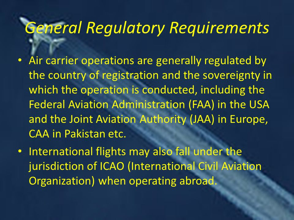 General Regulatory Requirements Air carrier operations are generally regulated by the country of registration and the sovereignty in which the operation is conducted, including the Federal Aviation Administration (FAA) in the USA and the Joint Aviation Authority (JAA) in Europe, CAA in Pakistan etc.