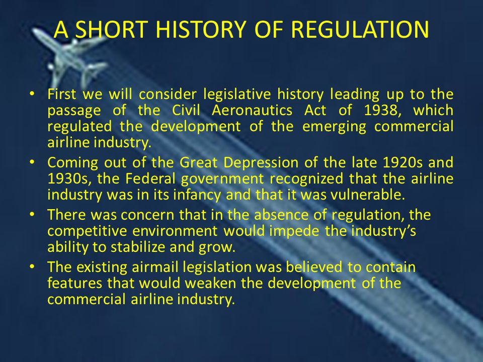 A SHORT HISTORY OF REGULATION First we will consider legislative history leading up to the passage of the Civil Aeronautics Act of 1938, which regulated the development of the emerging commercial airline industry.