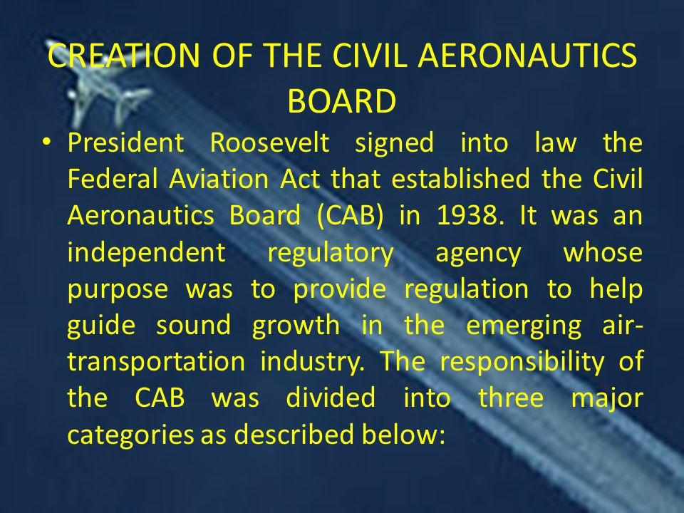 CREATION OF THE CIVIL AERONAUTICS BOARD President Roosevelt signed into law the Federal Aviation Act that established the Civil Aeronautics Board (CAB) in 1938.