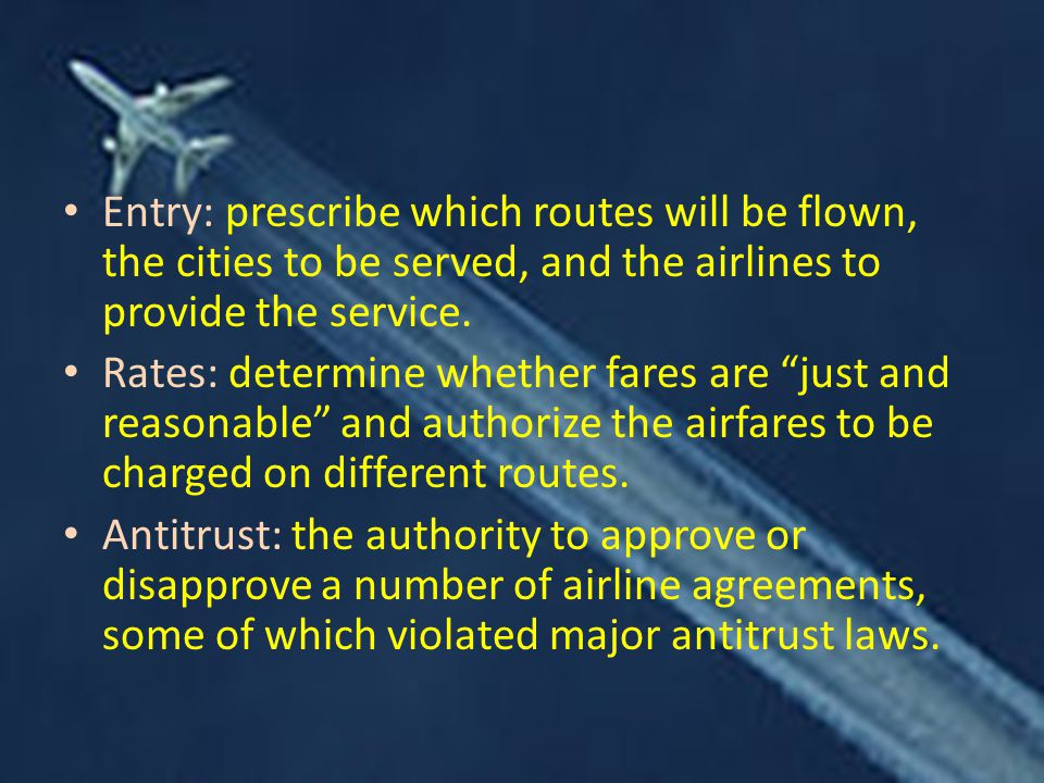 Entry: prescribe which routes will be flown, the cities to be served, and the airlines to provide the service.