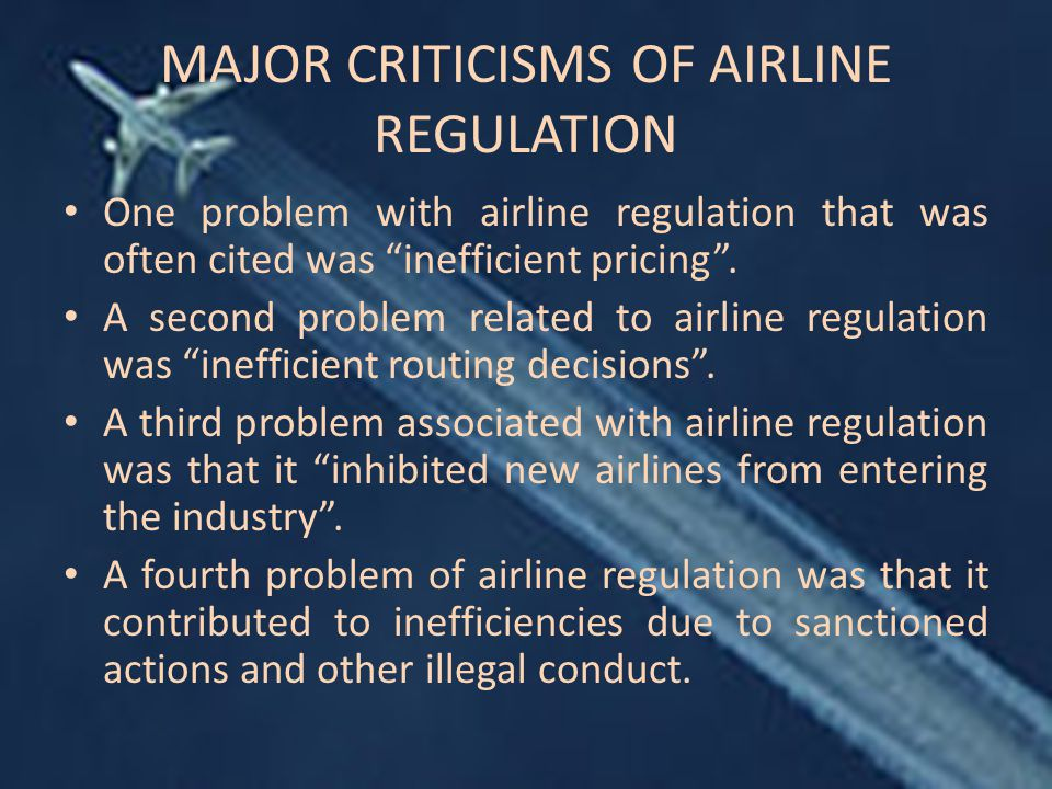 MAJOR CRITICISMS OF AIRLINE REGULATION One problem with airline regulation that was often cited was inefficient pricing .