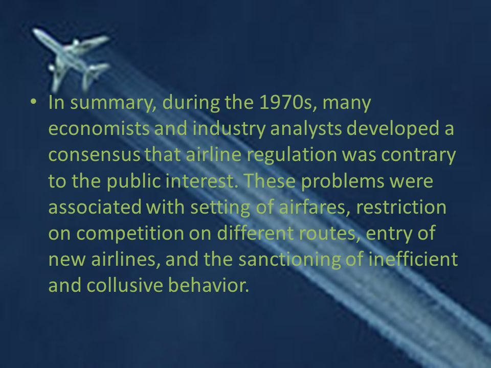 In summary, during the 1970s, many economists and industry analysts developed a consensus that airline regulation was contrary to the public interest.