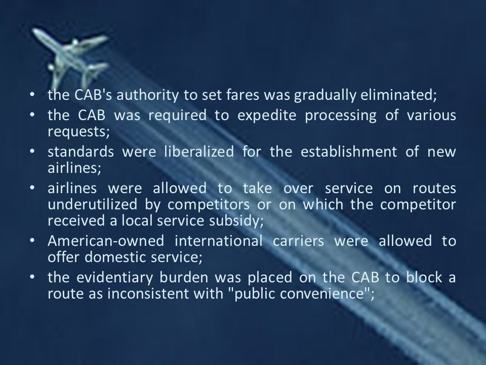 the CAB s authority to set fares was gradually eliminated; the CAB was required to expedite processing of various requests; standards were liberalized for the establishment of new airlines; airlines were allowed to take over service on routes underutilized by competitors or on which the competitor received a local service subsidy; American-owned international carriers were allowed to offer domestic service; the evidentiary burden was placed on the CAB to block a route as inconsistent with public convenience ;