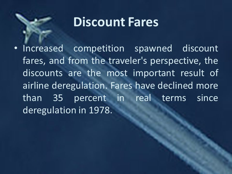 Discount Fares Increased competition spawned discount fares, and from the traveler s perspective, the discounts are the most important result of airline deregulation.