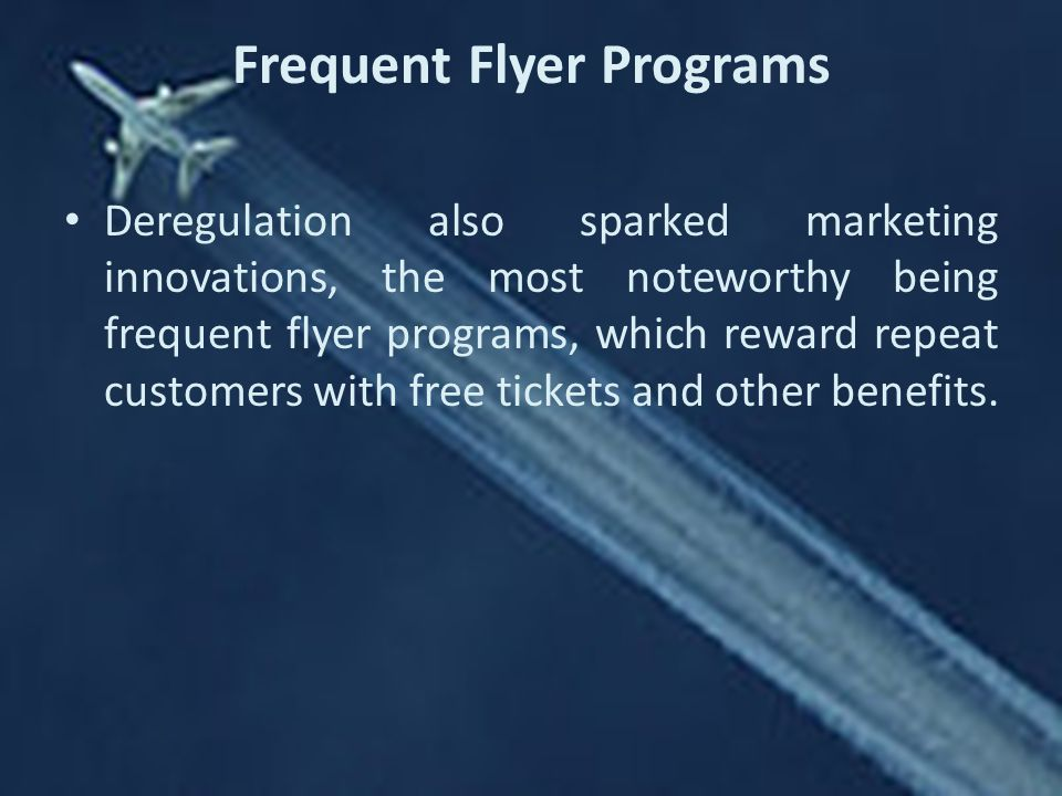 Frequent Flyer Programs Deregulation also sparked marketing innovations, the most noteworthy being frequent flyer programs, which reward repeat customers with free tickets and other benefits.