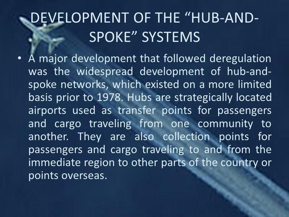 DEVELOPMENT OF THE HUB-AND- SPOKE SYSTEMS A major development that followed deregulation was the widespread development of hub-and- spoke networks, which existed on a more limited basis prior to 1978.