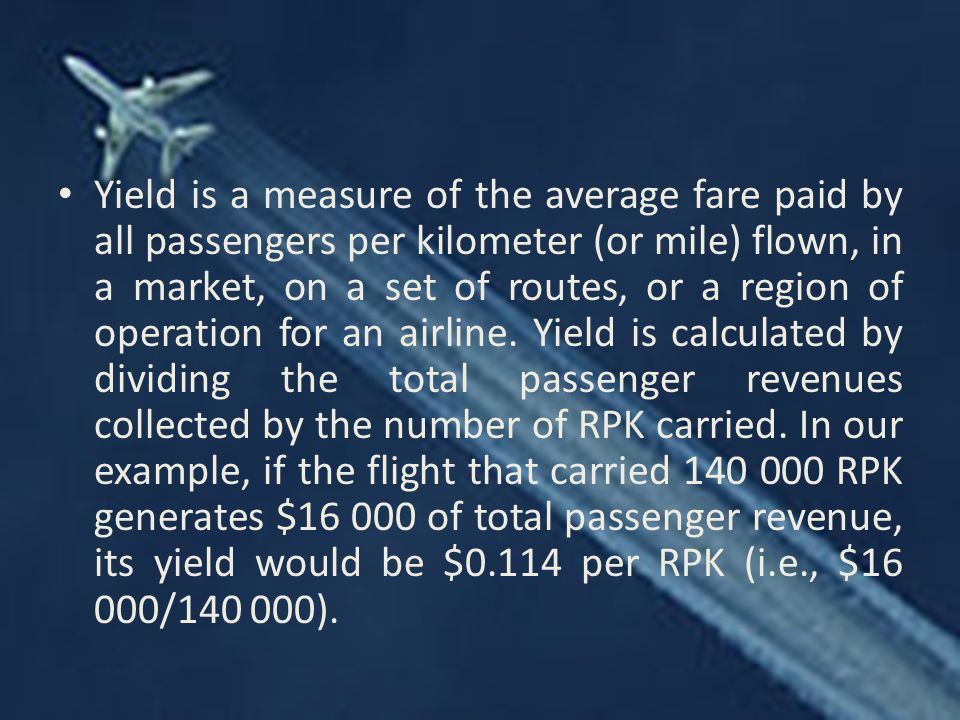 Yield is a measure of the average fare paid by all passengers per kilometer (or mile) flown, in a market, on a set of routes, or a region of operation for an airline.