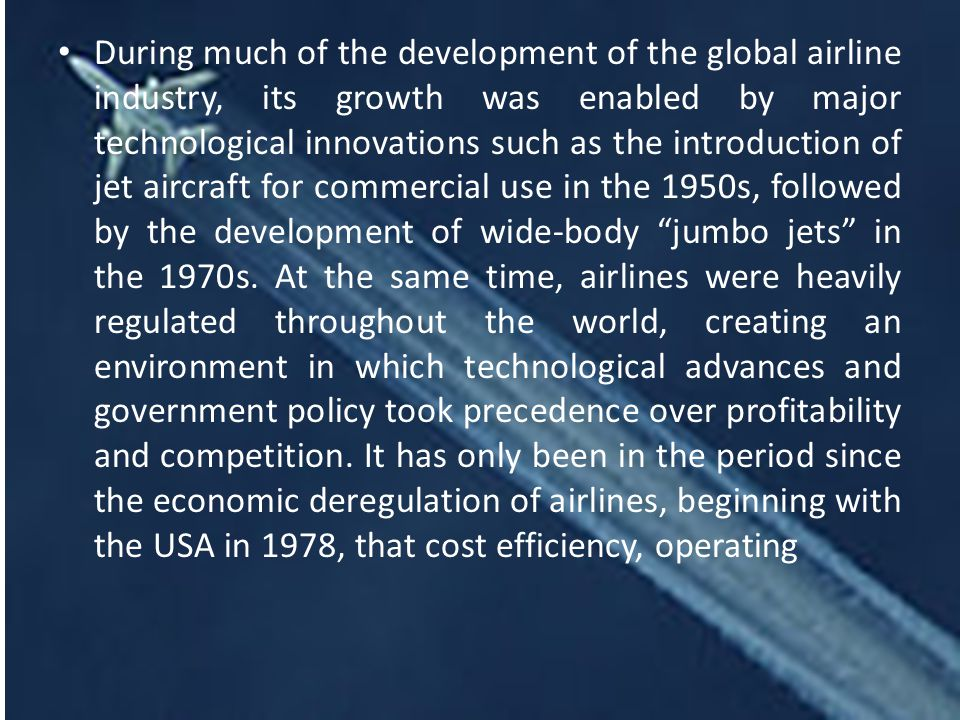 During much of the development of the global airline industry, its growth was enabled by major technological innovations such as the introduction of jet aircraft for commercial use in the 1950s, followed by the development of wide-body jumbo jets in the 1970s.