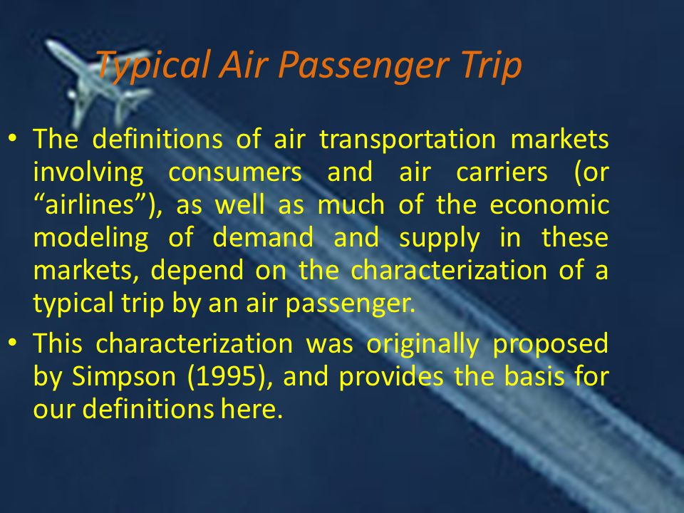 Typical Air Passenger Trip The definitions of air transportation markets involving consumers and air carriers (or airlines ), as well as much of the economic modeling of demand and supply in these markets, depend on the characterization of a typical trip by an air passenger.
