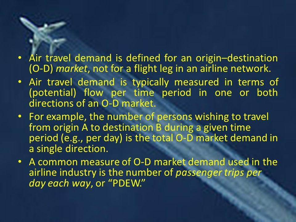 Air travel demand is defined for an origin–destination (O-D) market, not for a flight leg in an airline network. Air travel demand is typically measur