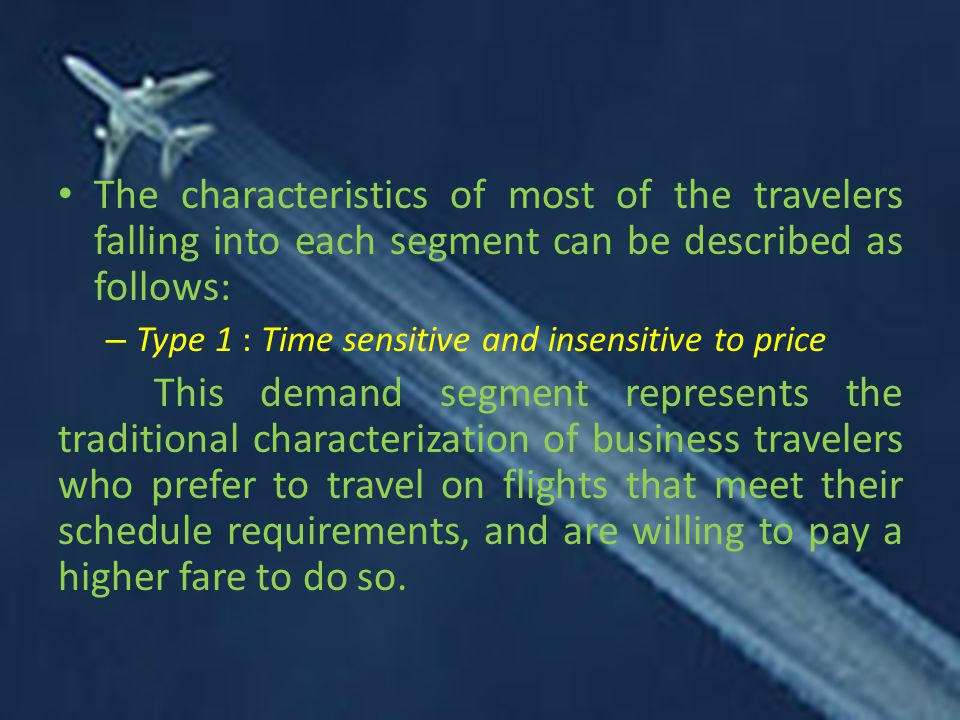 The characteristics of most of the travelers falling into each segment can be described as follows: – Type 1 : Time sensitive and insensitive to price This demand segment represents the traditional characterization of business travelers who prefer to travel on flights that meet their schedule requirements, and are willing to pay a higher fare to do so.