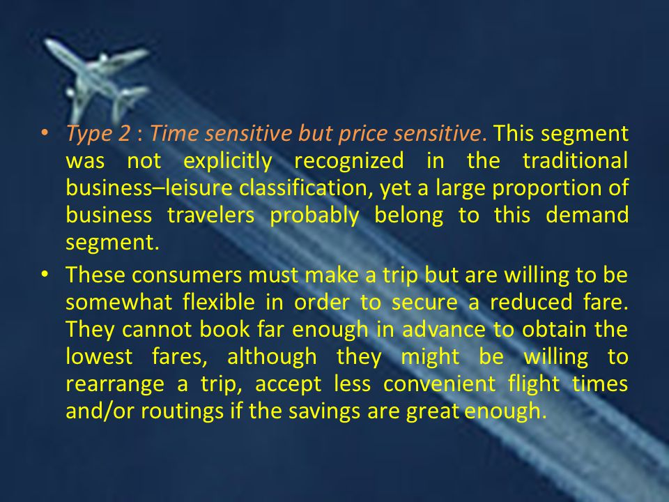 Type 2 : Time sensitive but price sensitive. This segment was not explicitly recognized in the traditional business–leisure classification, yet a larg