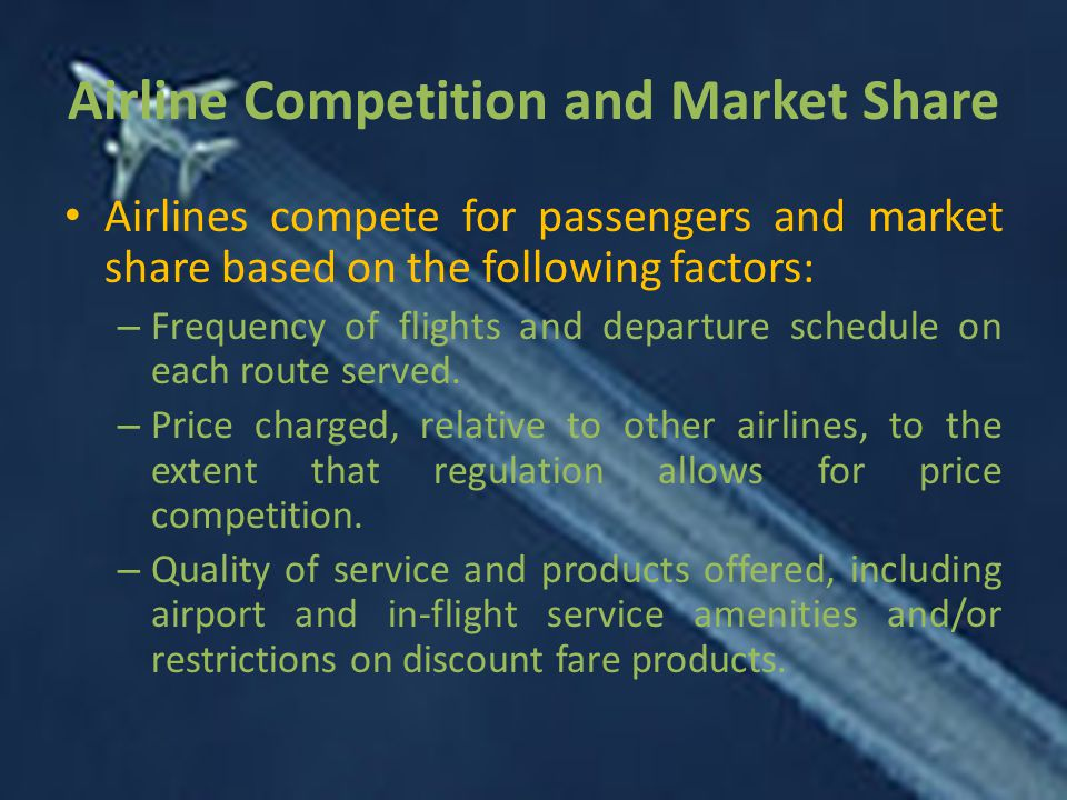 Airline Competition and Market Share Airlines compete for passengers and market share based on the following factors: – Frequency of flights and departure schedule on each route served.