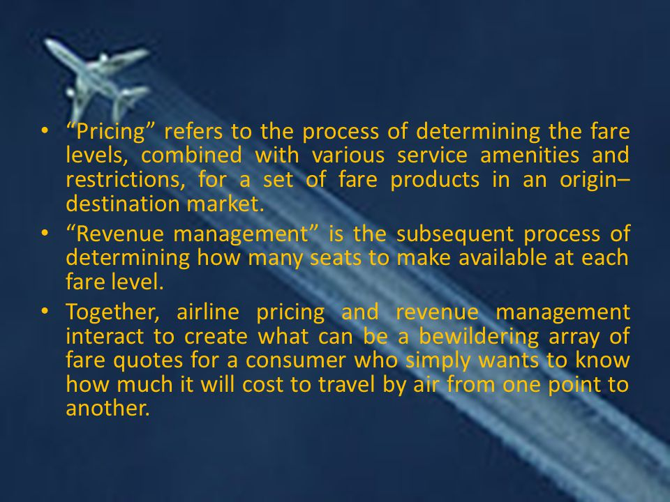 Pricing refers to the process of determining the fare levels, combined with various service amenities and restrictions, for a set of fare products in an origin– destination market.