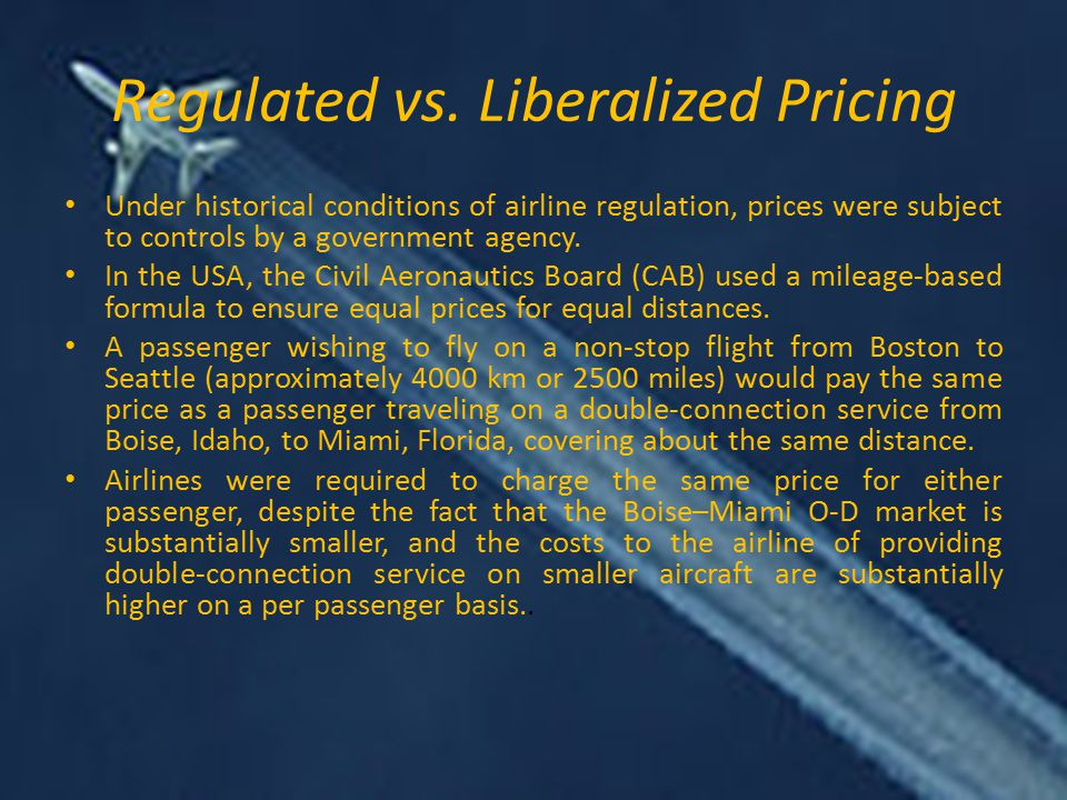 Regulated vs. Liberalized Pricing Under historical conditions of airline regulation, prices were subject to controls by a government agency. In the US