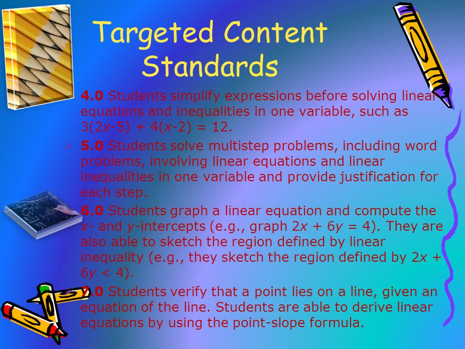 Targeted Content Standards  4.0 Students simplify expressions before solving linear equations and inequalities in one variable, such as 3(2x-5) + 4(x-2) = 12.