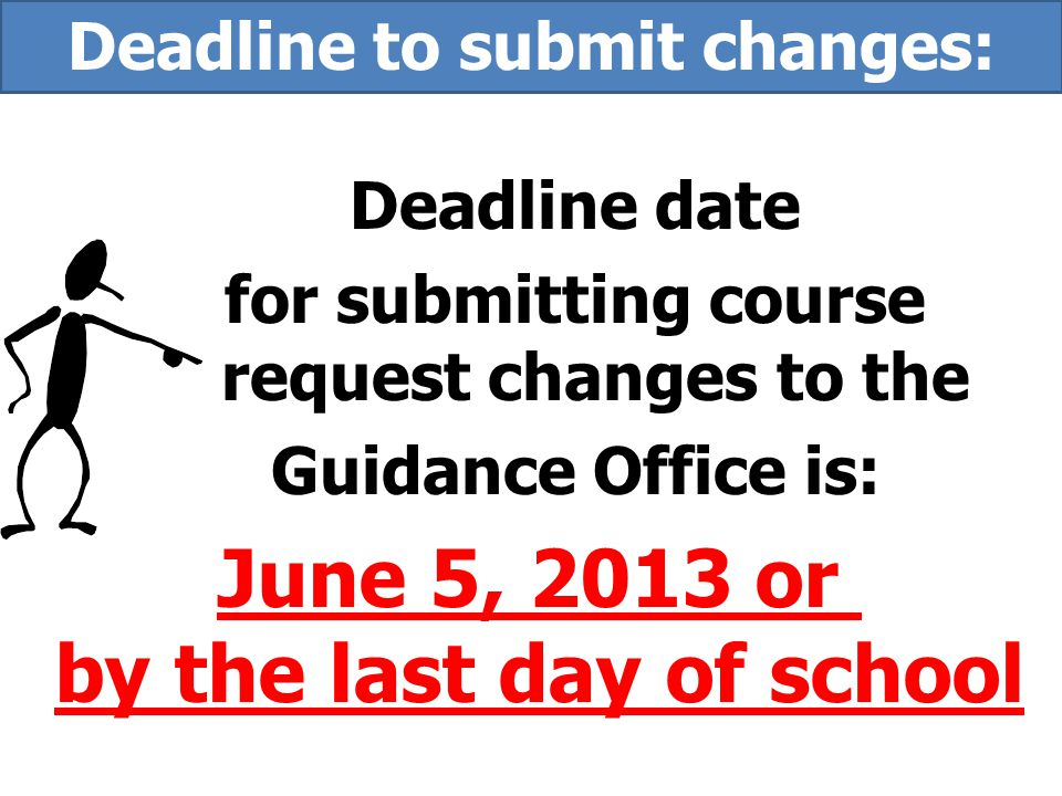 Deadline date for submitting course request changes to the Guidance Office is: June 5, 2013 or by the last day of school Deadline to submit changes:
