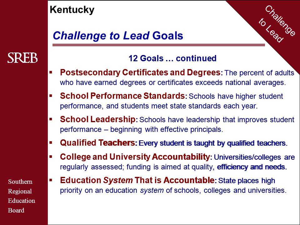 Challenge to Lead Southern Regional Education Board Kentucky Challenge to Lead Goals 12 Goals … continued  Postsecondary Certificates and Degrees : The percent of adults who have earned degrees or certificates exceeds national averages.
