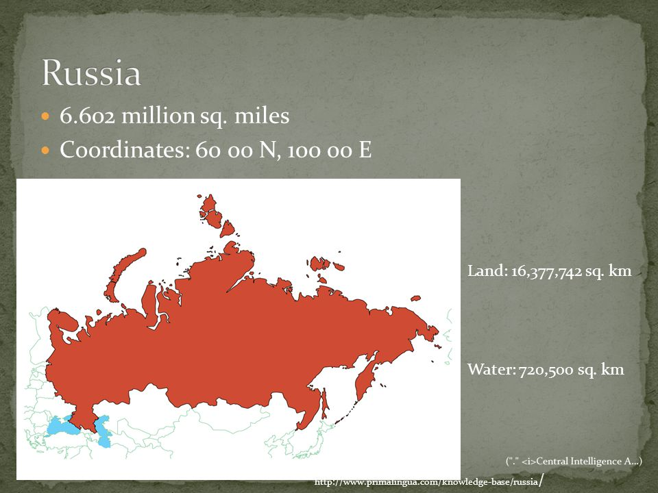 6.602 million sq. miles Coordinates: 60 00 N, 100 00 E http://www.primalingua.com/knowledge-base/russia / Land: 16,377,742 sq. km Water: 720,500 sq. k