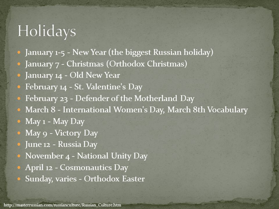 January 1-5 - New Year (the biggest Russian holiday) January 7 - Christmas (Orthodox Christmas) January 14 - Old New Year February 14 - St. Valentine'