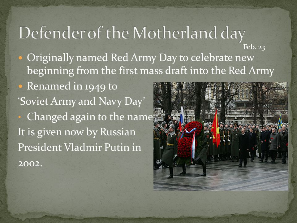 Originally named Red Army Day to celebrate new beginning from the first mass draft into the Red Army Renamed in 1949 to 'Soviet Army and Navy Day' Cha