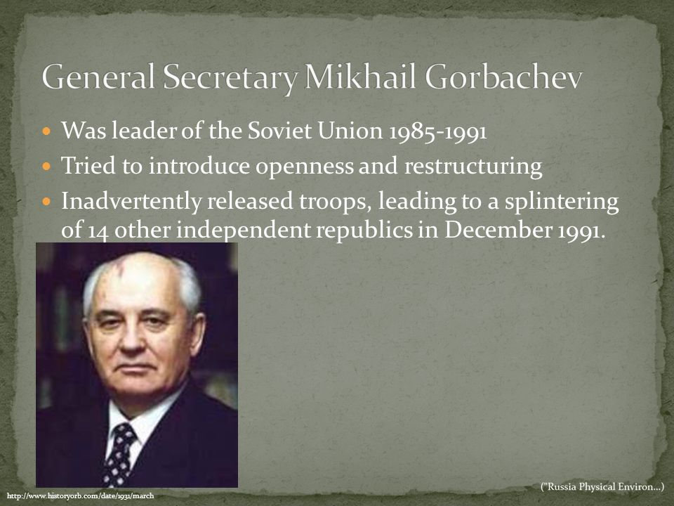 Was leader of the Soviet Union 1985-1991 Tried to introduce openness and restructuring Inadvertently released troops, leading to a splintering of 14 o