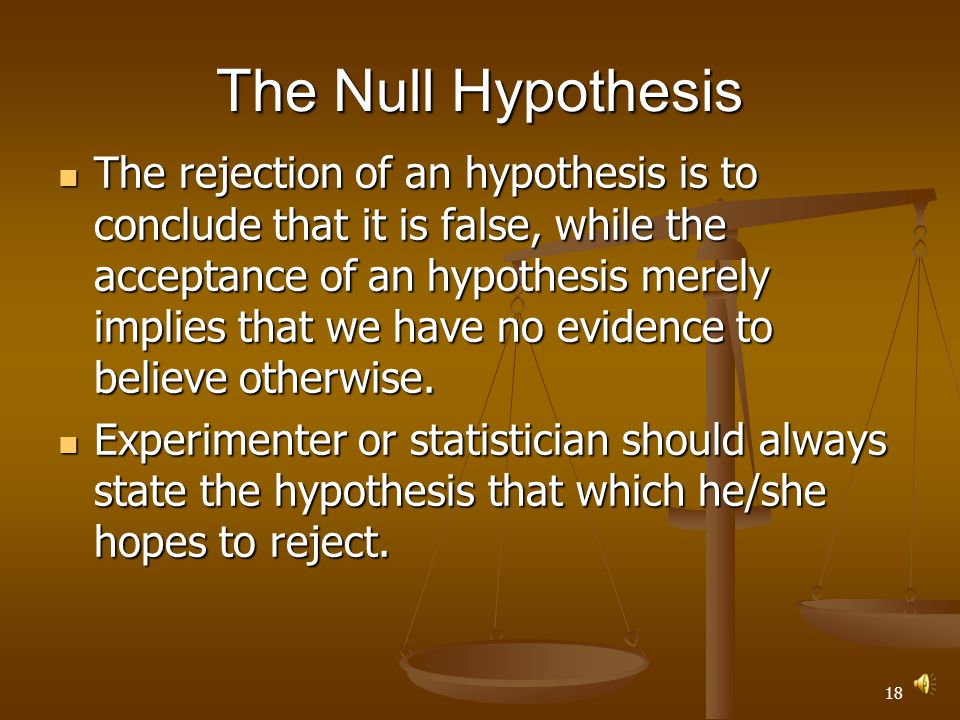 17 The Null Hypothesis The rejection of an hypothesis is to conclude that it is false, while the acceptance of an hypothesis merely implies that we have no evidence to believe otherwise.