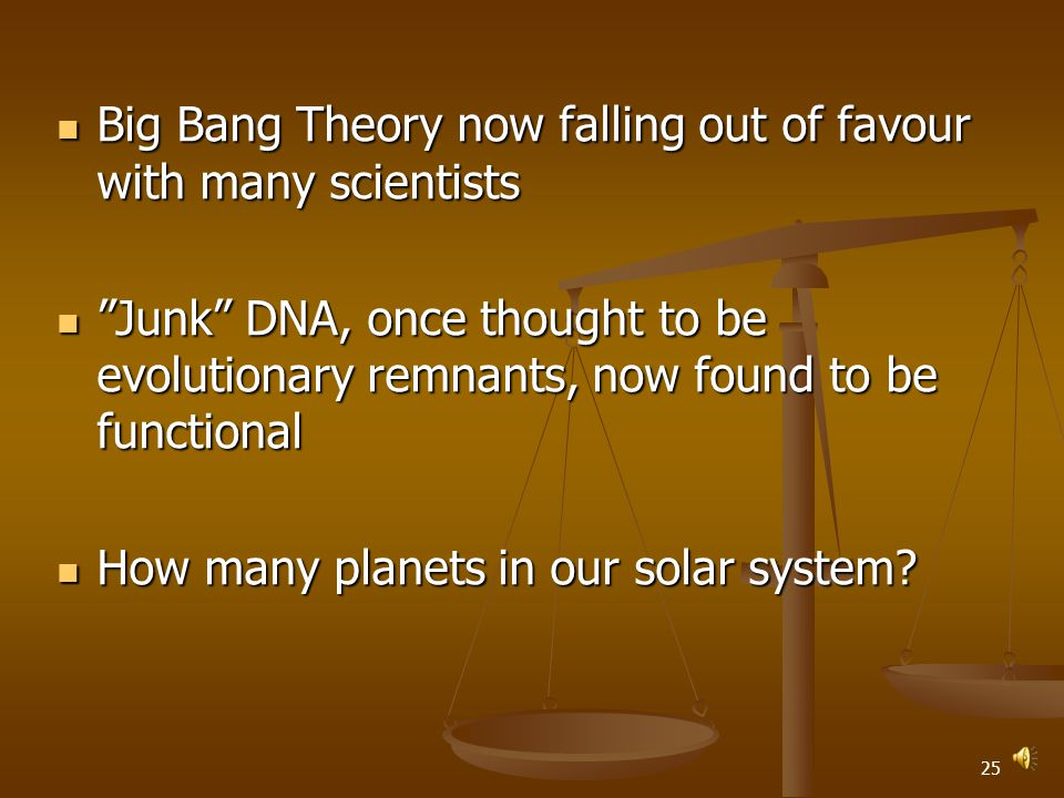 24 Big Bang Theory now falling out of favour with many scientists Big Bang Theory now falling out of favour with many scientists Junk DNA, once thought to be evolutionary remnants, now found to be functional Junk DNA, once thought to be evolutionary remnants, now found to be functional