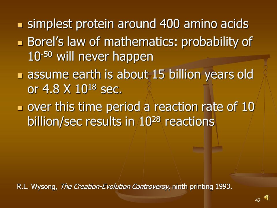 41 simplest protein around 400 amino acids simplest protein around 400 amino acids Borel's law of mathematics: probability of 10 -50 will never happen Borel's law of mathematics: probability of 10 -50 will never happen assume earth is about 15 billion years old or 4.8 X 10 18 sec.