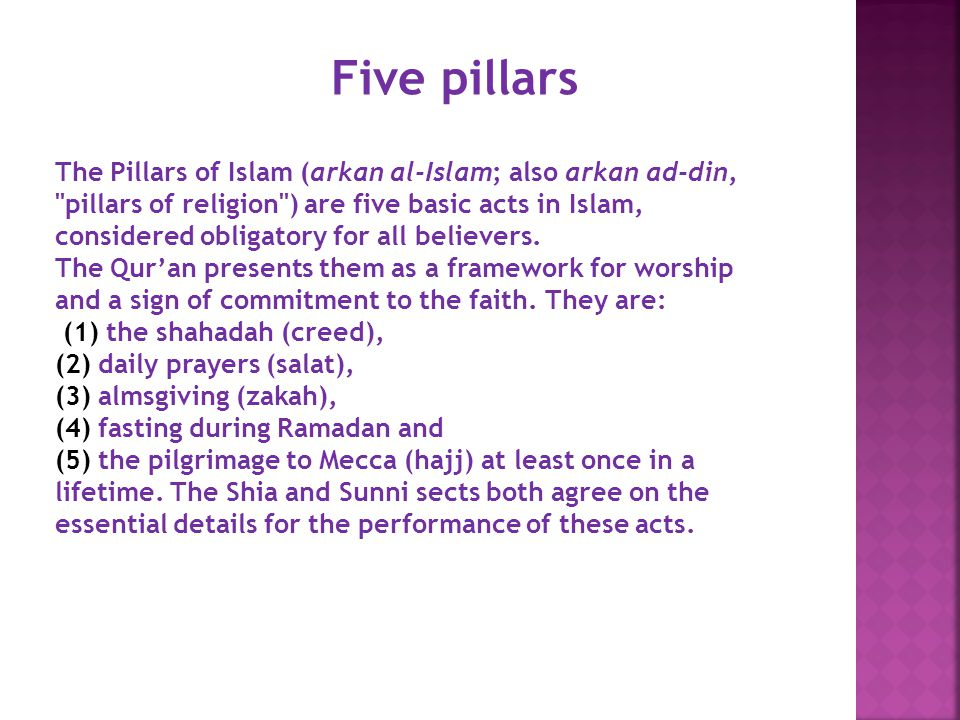 Five pillars The Pillars of Islam (arkan al-Islam; also arkan ad-din, pillars of religion ) are five basic acts in Islam, considered obligatory for all believers.