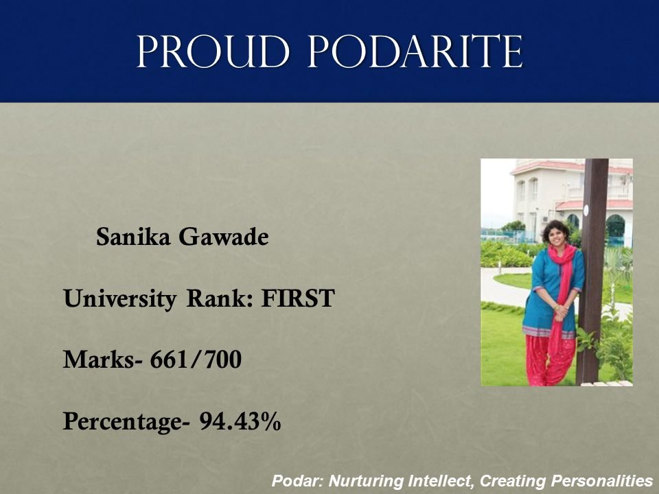 Proud Podarite Ankita Mehta University Rank: EIGHTH Marks- 650/700 Percentage- 92.86% Podar: Nurturing Intellect, Creating Personalities