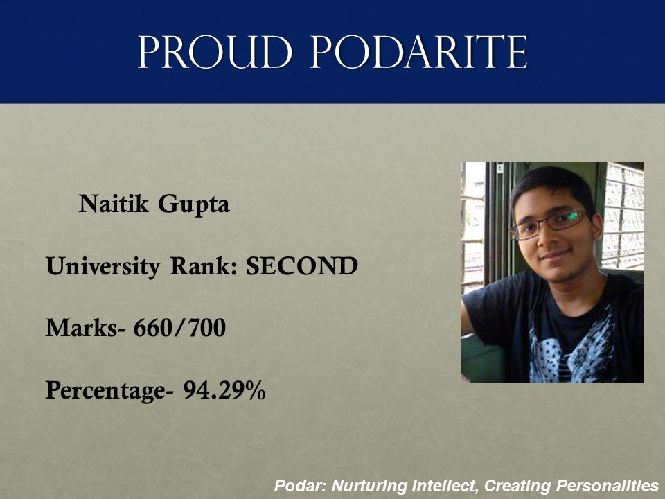 Proud Podarite Sarayu Rajagopalan University Rank: EIGHTH Marks- 650/700 Percentage- 92.86% Podar: Nurturing Intellect, Creating Personalities